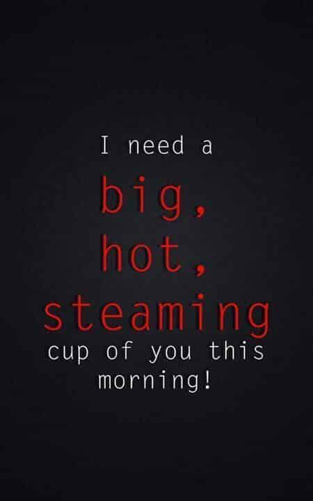 I need a big, hot, steaming cup of you this morning!