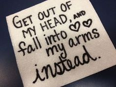 Get out of my head and fall into my arms instead.