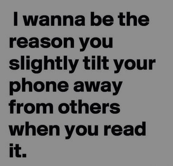 I wanna be the reason you slightly tilt your phone away from others when you read it.