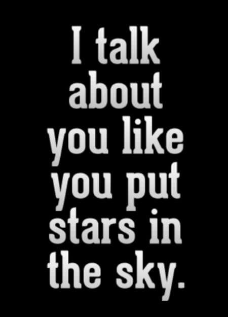 I talk about you like you put stars in the sky.