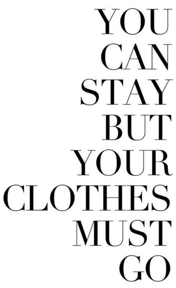 You can stay but your clothes must go.