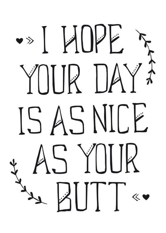 I hope your day is as nice as your butt.