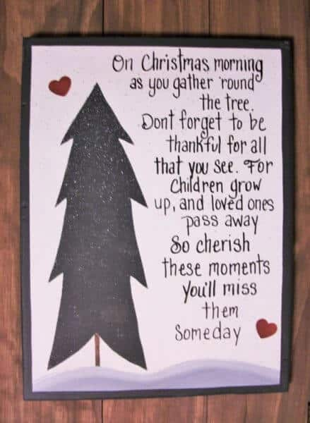 On  Christmas morning as you gather round the tree. Don't forget to be thankful for all that you see. For children grow up, and loved ones pass away so cherish these moments you'll pass them someday.