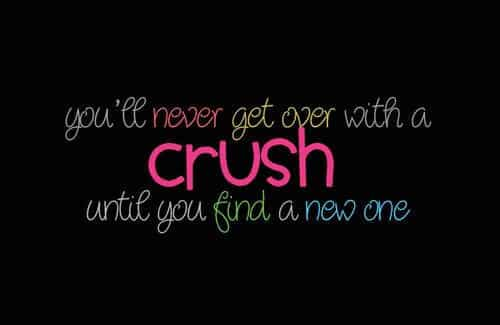 You'll Never get over with a CRUSH until you find a new one.