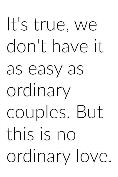 It's true, we don't have it as easy as ordinary couples. But this no ordinary love.