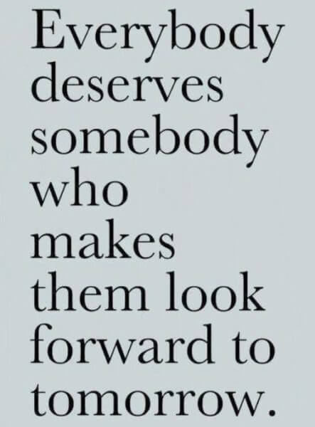 Everybody deserves somebody who takes them look forward to tomorrow.
