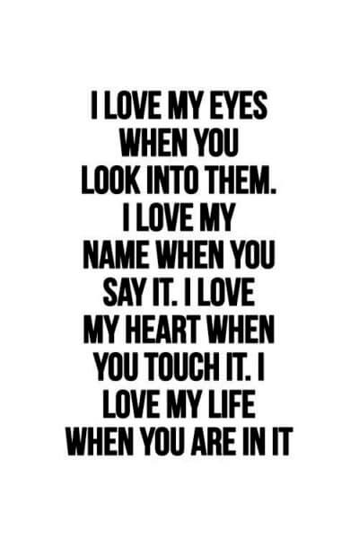 I LOVE MY EYES WHEN YOU LOOK INTO THEM. I LOVE MY NAME WHEN YOU SAY IT . I LOVE MY HEART WHEN YOU TOUCH IT .I LOVE MY LIFE WHEN YOU ARE IN IT