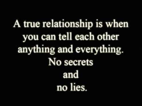 A true relationship is when you can tell each other anything & everything. No secrets and no lies.