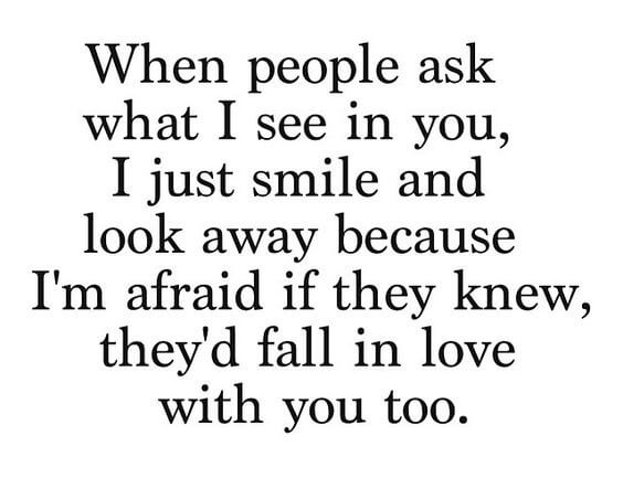 When people ask what I see in you, look away because I'm afraid if they knew, they'd fall in love with you too.