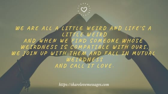 We are all a little weird and life's a little weirdand when we find someone whose weirdness is compatible with ours,we join up with them and fall in mutual weirdness and call it love.