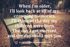 When I'm older, I'll look back at all of my crowning memories, and I'll think of the day my children were born, he day I got married, and the day that I met you.