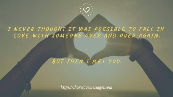 I never thought it was possible to fall in love with someone over and over again, ...but then I met you.